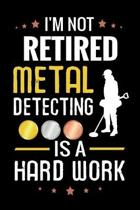 I'm not Retired Metal Detecting is a Hard Work: Metal Detecting Log Book - Keep Track of your Metal Detecting Statistics & Improve your Skills - Gift