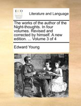 The Works of the Author of the Night-Thoughts. in Four Volumes. Revised and Corrected by Himself. a New Edition. ... Volume 3 of 4