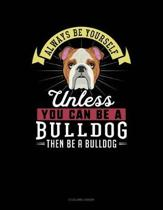 Always Be Yourself Unless You Can Be a Bulldog Then Be a Bulldog