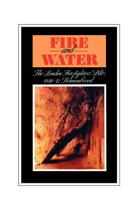 Fire and Water - The London Firefighters' Blitz 1940-42 Remembered