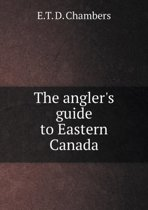 The Angler's Guide to Eastern Canada