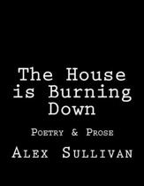 The House is Burning Down: Poetry & Prose