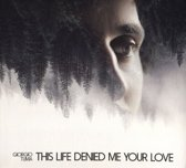 This Life Denied Me Your Love