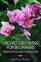 Orchid Growing for Beginners: A Beginners Starters Guide to Growing Orchids