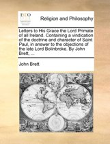 Letters to His Grace the Lord Primate of All Ireland. Containing a Vindication of the Doctrine and Character of Saint Paul, in Answer to the Objections of the Late Lord Bolinbroke. by John Brett,