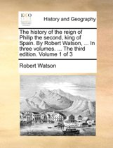 The History of the Reign of Philip the Second, King of Spain. by Robert Watson, ... in Three Volumes. ... the Third Edition. Volume 1 of 3