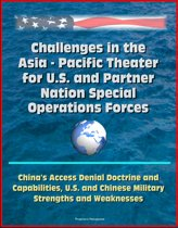 Challenges in the Asia: Pacific Theater for U.S. and Partner Nation Special Operations Forces - China's Access Denial Doctrine and Capabilities, U.S. and Chinese Military Strengths and Weaknesses