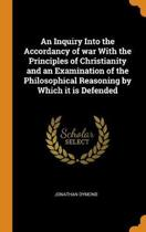 An Inquiry Into the Accordancy of War with the Principles of Christianity and an Examination of the Philosophical Reasoning by Which It Is Defended