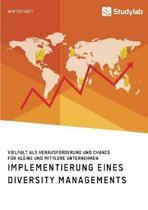 Implementierung Eines Diversity Managements. Vielfalt ALS Herausforderung Und Chance F r Kleine Und Mittlere Unternehmen