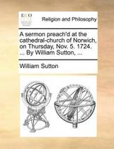A Sermon Preach'd at the Cathedral-Church of Norwich, on Thursday, Nov. 5. 1724. ... by William Sutton,