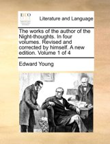 The Works of the Author of the Night-Thoughts. in Four Volumes. Revised and Corrected by Himself. a New Edition. Volume 1 of 4