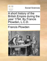 A Short History of the British Empire During the Year 1794. by Francis Plowden, L.C.D