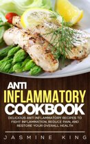 Anti Inflammatory Cookbook: Delicious Anti Inflammatory Recipes to Fight Inflammation, Reduce Pain, and Restore Your Overall Health