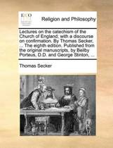 Lectures on the Catechism of the Church of England; With a Discourse on Confirmation. by Thomas Secker, ... the Eighth Edition. Published from the Original Manuscripts, by Beilby Porteus, D.D. and George Stinton,