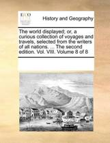 The World Displayed; Or, a Curious Collection of Voyages and Travels, Selected from the Writers of All Nations. ... the Second Edition. Vol. VIII. Volume 8 of 8