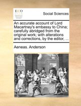 An Accurate Account of Lord Macartney's Embassy to China; Carefully Abridged from the Original Work; With Alterations and Corrections, by the Editor,