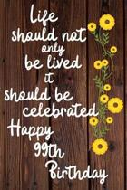 Life should not only be lived it should be celebrated Happy 99th Birthday: 99 Year Old Birthday Gift Gratitude Journal / Notebook / Diary / Unique Gre