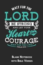 Wait for the Lord Be strong and let your heart take courage wait for the Lord Psalm 27.14 Blank Notebook with Bible Verses