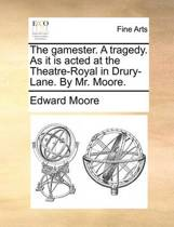 The Gamester. a Tragedy. as It Is Acted at the Theatre-Royal in Drury-Lane. by Mr. Moore