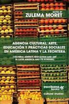 Agencia Cultural, Arte, Educaci n Y Pr cticas Sociales En Am rica Latina Y La Frontera - Cultural Agency, Art and Education in Latin America and Its Borders