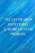 Yes, let me drop everything & work on your problem.
