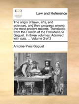 The Origin of Laws, Arts, and Sciences, and Their Progress Among the Most Ancient Nations. Translated from the French of the President de Goguet. in Three Volumes. Adorned with Cuts. ... Volume 3 of 3