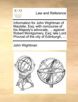 Information for John Wightman of Maulslie, Esq; With Concourse of His Majesty's Advocate, ... Against Robert Montgomery, Esq; Late Lord Provost of the City of Edinburgh,