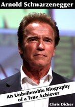 Arnold Schwarzenegger: An Unbelievable Biography of a True Achiever