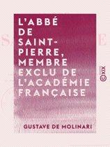 L'Abbé de Saint-Pierre, membre exclu de l'Académie française - Sa vie et ses oeuvres, précédées d'une appréciation et d'un précis historique de l'idée de la paix perpétuelle