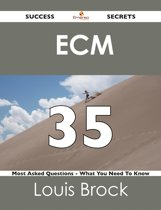 ECM 35 Success Secrets - 35 Most Asked Questions On ECM - What You Need To Know