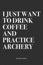 I Just Want To Drink Coffee And Practice Archery: A 6x9 Inch Notebook Diary Journal With A Bold Text Font Slogan On A Matte Cover and 120 Blank Lined