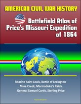 American Civil War History: Battlefield Atlas of Price's Missouri Expedition of 1864 – Road to Saint Louis, Battle of Lexington, Mine Creek, Marmaduke's Raids, General Samuel Curtis, Sterling Price