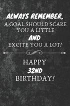 Always Remember A Goal Should Scare You A Little And Excite You A Lot Happy 32nd Birthday: 32nd Birthday Gift Quote / Journal / Notebook / Diary / Uni