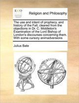 The Use and Intent of Prophecy, and History of the Fall; Cleared from the Objections in Dr. C. Middleton's Examination of the Lord Bishop of London's Discourses Concerning Them. with Some Cursory Animadversions