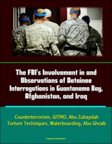 The FBI's Involvement in and Observations of Detainee Interrogations in Guantanamo Bay, Afghanistan, and Iraq: Counterterrorism, GITMO, Abu Zubaydah, Torture Techniques, Waterboarding, Abu Ghraib