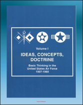 Ideas, Concepts, Doctrine: Basic Thinking in the United States Air Force 1907-1960 - Volume One, Early Days, World War II, Nuclear Weapons, Missiles, Space, Strategic Implications