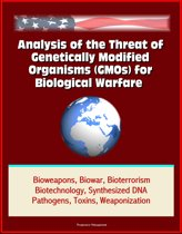 Analysis of the Threat of Genetically Modified Organisms (GMOs) for Biological Warfare - Bioweapons, Biowar, Bioterrorism, Biotechnology, Synthesized DNA, Pathogens, Toxins, Weaponization