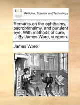 Remarks on the Ophthalmy, Psorophthalmy, and Purulent Eye. with Methods of Cure, ... by James Ware, Surgeon