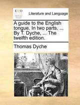 A Guide to the English Tongue. in Two Parts. ... by T. Dyche, ... the Twelfth Edition