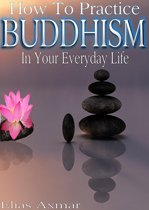 Buddhism: How To Practice Buddhism In Your Everyday Life