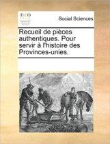 Recueil de Pieces Authentiques. Pour Servir A L'Histoire Des Provinces-Unies.