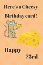HERE'S A CHEESY BIRTHDAY CARD! HAPPY 73rd: Funny 73rd Birthday Gift cheesy Pun Journal / Notebook / Diary (6 x 9 - 110 Blank Lined Pages)