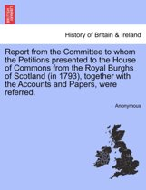 Report from the Committee to Whom the Petitions Presented to the House of Commons from the Royal Burghs of Scotland (in 1793), Together with the Accounts and Papers, Were Referred.