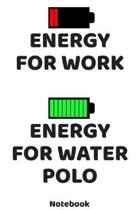 Energy for Work - Energy for Water Polo Notebook: 120 ruled Pages 6'x9'. Journal for Player and Coaches. Writing Book for your training, your notes at