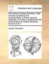 The Works of James Thomson. with His Last Corrections and Improvements. in Three Volumes Complete. to Which Is Prefixed the Life of the Author, by Patrick Murdoch, ... Volume 2 of 3