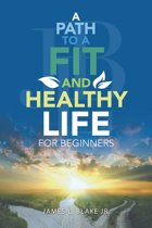 A Path to a Fit and Healthy Life for Beginners