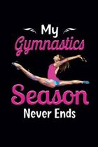 My Gymnastics Season Never Ends: Gymnastics Notebook for Girls - Gymnastics Gifts for A Girls - Blank Lined Journal To Write In (100 Pages, Lined, 6�9