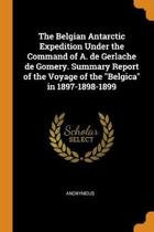 The Belgian Antarctic Expedition Under the Command of A. de Gerlache de Gomery. Summary Report of the Voyage of the Belgica in 1897-1898-1899
