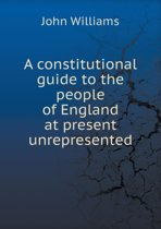 A Constitutional Guide to the People of England at Present Unrepresented