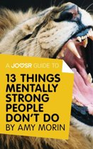 A Joosr Guide to... 13 Things Mentally Strong People Don't Do by Amy Morin: Take Back Your Power, Embrace Change, Face Your Fears, and Train Your Brain for Happiness and Success